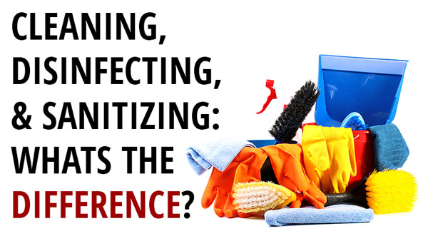 DO YOU KNOW THE DIFFERENCE BETWEEN CLEANING, DISINFECTING & SANITIZING?
